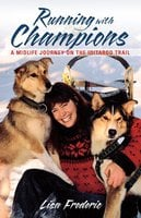 Running with Champions - A Midlife Journey on the Iditarod Trail - Lisa Frederic