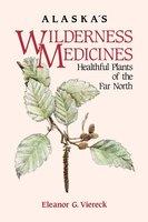Alaska's Wilderness Medicines: Healthful Plants of the Far North - Eleanor G. Viereck
