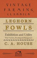 Leghorn Fowls - Exhibition and Utility - Their Varieties, Breeding and Management - C. A. House