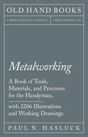Metalworking - A Book of Tools, Materials, and Processes for the Handyman, with 2206 Illustrations and Working Drawings - Paul N. Hasluck