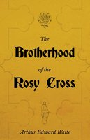 The Brotherhood of the Rosy Cross - A History of the Rosicrucians - Arthur Edward Waite