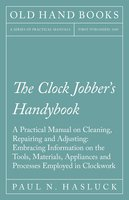 The Clock Jobber's Handybook - A Practical Manual on Cleaning, Repairing and Adjusting: Embracing Information on the Tools, Materials, Appliances and Processes Employed in Clockwork - Paul N. Hasluck