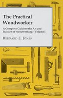 The Practical Woodworker - A Complete Guide to the Art and Practice of Woodworking - Volume I - Bernard E. Jones