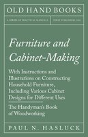 Furniture and Cabinet-Making - With Instructions and Illustrations on Constructing Household Furniture, Including Various Cabinet Designs for Different Uses - The Handyman's Book of Woodworking - Paul N. Hasluck