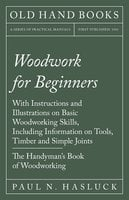 Woodwork for Beginners - With Instructions and Illustrations on Basic Woodworking Skills, Including Information on Tools, Timber and Simple Joints - The Handyman's Book of Woodworking - Paul N. Hasluck