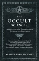 The Occult Sciences - A Compendium of Transcendental Doctrine and Experiment (Embracing an Account of Magical Practices; of Secret Sciences in Connection with Magic; of the Professors of Magical Arts; and of Modern Spiritualism, Mesmerism and Theosophy) - Arthur Edward Waite