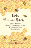Facts about Honey - What Honey is, How it's Taken from the Bee, It's Value as Food, Honey Recipes - Camille Pierre Dadant