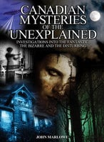 Canadian Mysteries of the Unexplained: Investigations Into the Fantastic, the Bizarre and the Disturbing - John Marlowe