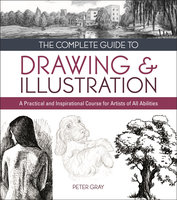 The Complete Guide to Drawing & Illustration: A Practical and Inspirational Course for Artists of All Abilities - Peter Gray