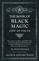 The Book of Black Magic and of Pacts - Including the Rites and Mysteries of Goetic Theurgy, Sorcery, and Infernal Necromancy, also the Rituals of Black Magic - Two Hundred Illustrations - Arthur Edward Waite