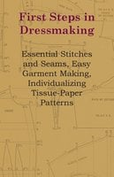 First Steps In Dressmaking - Essential Stitches And Seams, Easy Garment Making, Individualizing Tissue-Paper Patterns - Anon