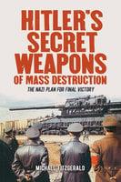 Hitler's Secret Weapons of Mass Destruction: The Nazis' Plan for Final Victory - Michael Fitzgerald