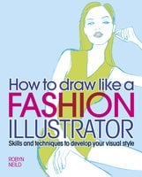 How to Draw Like a Fashion Illustrator: Skills and techniques to develop your visual style - Robyn Neild