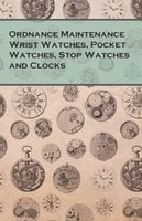 Ordnance Maintenance Wrist Watches, Pocket Watches, Stop Watches and Clocks - Anon