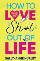 How To Love the Sh*t Out Of Life - Sally-Anne Hurley