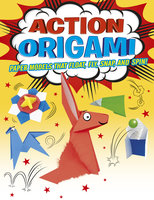 Action Origami: Paper Models That Snap, Bang, Fly And Spin! - Joe Fullman, Belinda Webster