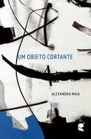 Um objeto cortante - Alexandra Maia