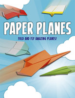 Paper Planes: Fold and Fly Amazing Planes! - Belinda Webster