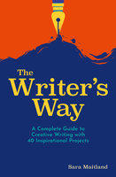 The Writer's Way: A Complete Guide to Creative Writing with 40 Inspirational Projects - Sara Maitland