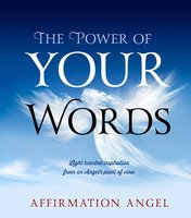 The Power Of Your Words: Light Hearted Inspirations From an Angel's Point of View - Affirmation Angel
