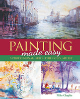 Painting Made Easy: A Professional Guide For Every Artist - Mike Chaplin