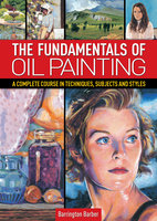 The Fundamentals of Oil Painting: A Complete Course in Techniques, Subjects and Styles - Barrington Barber