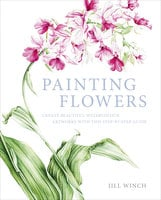 Painting Flowers: Create Beautiful Watercolour Artworks With This Step-by-Step Guide - Jill Winch