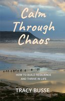 Calm Through Chaos: How to Build Resilience and Thrive Through Life - Tracy Busse