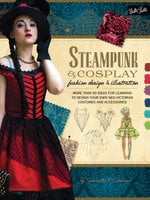 Steampunk & Cosplay Fashion Design & Illustration : More than 50 ideas for learning to design your own Neo-Victorian costumes and accessories - Samantha R. Crossland