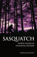 Sasquatch: North America's Enduring Mystery - Rupert Matthews