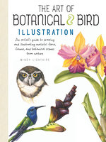 The Art of Botanical & Bird Illustration (An artist's guide to drawing and illustrating realistic flora, fauna, and botanical scenes from nature)