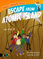 Science Adventure Stories: Escape from Atomic Island - Solve the Puzzles, Save the World! - Alex Woolf