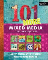 101 More Mixed Media Techniques (An exploration of the versatile world of mixed media art) - Cherril Doty, Marsh Scott, Heather Greenwood, Monica Moody
