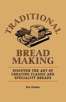 Traditional Breadmaking: Discover the Art of Creating Classic and Speciality Breads - Eve Parker