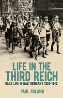 Life in the Third Reich: Daily Life in Nazi Germany, 1933-1945 - Paul Roland