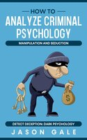 How to Analyze Criminal Psychology, Manipulation and Seduction, Detect Deception: Dark Psychology - Jason Gale
