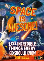Space Is Awesome!: 101 Incredible Things Every Kid Should Know - Alice Harman