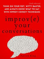 Improve Your Conversations: Think on Your Feet, Witty Banter, and Always Know What to Say with Improv Comedy Techniques - Patrick King