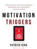 Motivation Triggers: Psychological Tactics for Energy, Willpower, Self-Discipline, and Fast Action - Patrick King