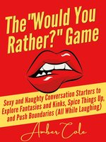 """The """"Would You Rather?"""" Game: Sexy and Naughty Conversation Starters to Explore Fantasies and Kinks, Spice Things Up, and Push Boundaries - Amber Cole"""