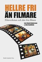 """""""Hellre fri än filmare"""" : filmverkstan och den fria filmen - Lars Gustaf Andersson, John Sundholm"""