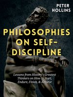 Philosophies on Self-Discipline: Lessons from History's Greatest Thinkers on How to Start, Endure, Finish, & Achieve - Peter Hollins