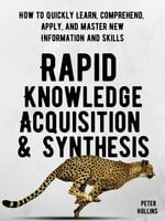 Rapid Knowledge Acquisition & Synthesis: How to Quickly Learn, Comprehend, Apply, and Master New Information and Skills - Peter Hollins