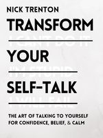 Transform Your Self-Talk : The Art of Talking to Yourself for Confidence, Belief, and Calm - Nick Trenton