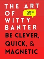 The Art of Witty Banter: Be Clever, Quick, & Magnetic - Patrick King