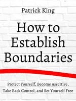 How to Establish Boundaries: Protect Yourself, Become Assertive, Take Back Control, and Set Yourself Free - Patrick King