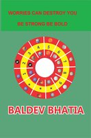 Worries Can Destroy You: Be Strong Be Bold - Baldev Bhatia