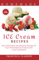 Homemade Ice Cream Recipes:Over 200 Sweet Daily and Seasonal Recipes for Your Homemade Ice Creams with Local Ingredients