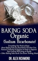 Baking Soda Organic (Sodium Bicarbonate): Everything You Need to Know About Baking Soda for Household & Kitchen Uses, Natural Cleansing & Hygiene in Order to Improve Your General Well-being & Health +Other Baking Hacks You Know Nothing About - Dr. Alex Richmond
