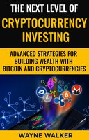 The Next Level Of Cryptocurrency Investing: Advanced Strategies For Building Wealth With Bitcoin And Cryptocurrencies - Wayne Walker
